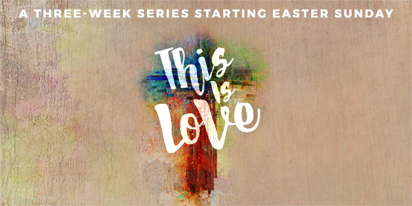 This is Love: a 3-Week Sermon Series Starting Easter Sunday